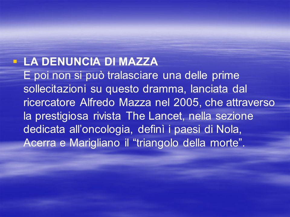 LA DENUNCIA DI MAZZA E poi non si può tralasciare una delle prime sollecitazioni su questo dramma, lanciata dal ricercatore Alfredo Mazza nel 2005, che attraverso la prestigiosa rivista The Lancet, nella sezione dedicata alloncologia, definì i paesi di Nola, Acerra e Marigliano il triangolo della morte.