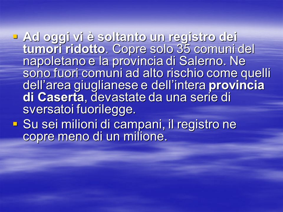 Ad oggi vi è soltanto un registro dei tumori ridotto. Copre solo 35 comuni del napoletano e la provincia di Salerno. Ne sono fuori comuni ad alto risc