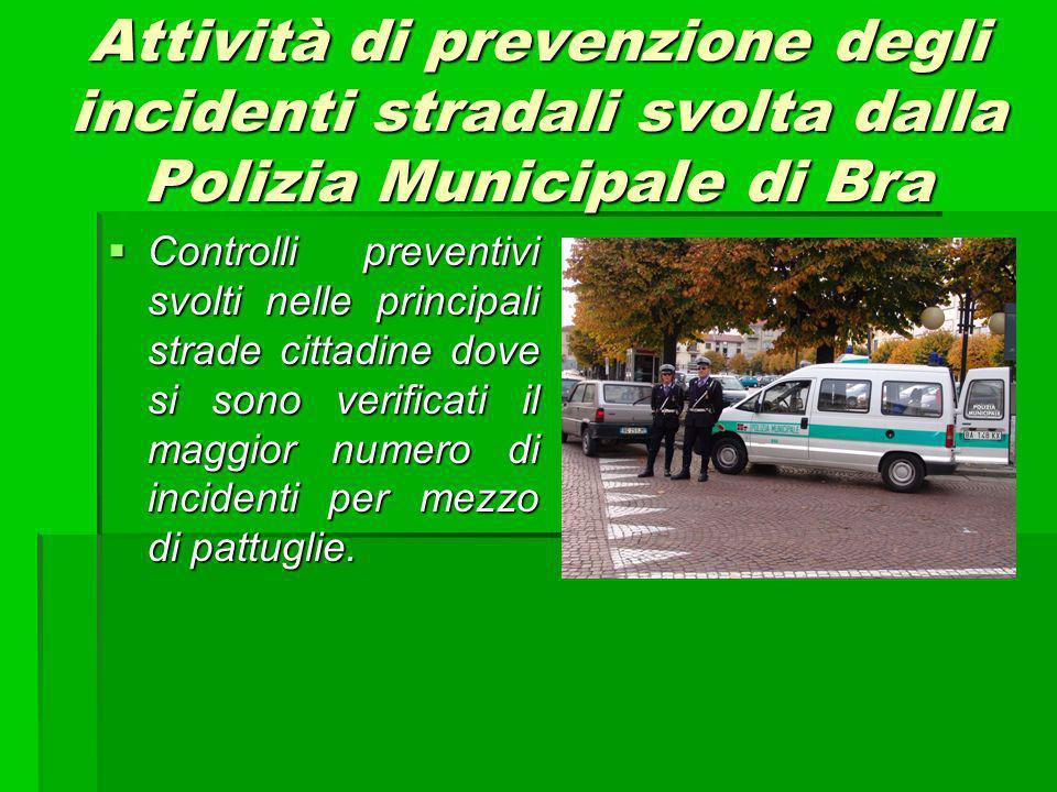 Attività di prevenzione degli incidenti stradali svolta dalla Polizia Municipale di Bra Controlli preventivi svolti nelle principali strade cittadine dove si sono verificati il maggior numero di incidenti per mezzo di pattuglie.