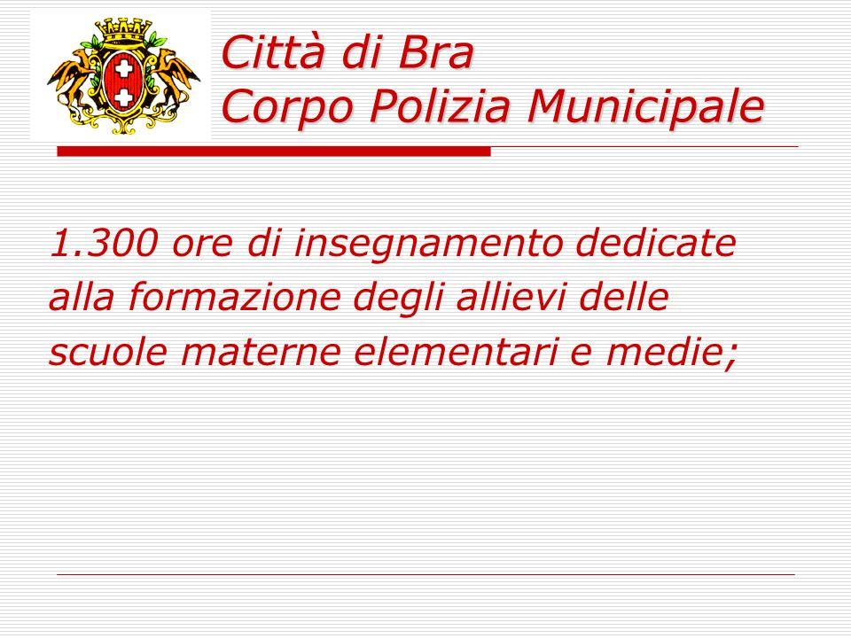 Città di Bra Corpo Polizia Municipale 1.300 ore di insegnamento dedicate alla formazione degli allievi delle scuole materne elementari e medie;