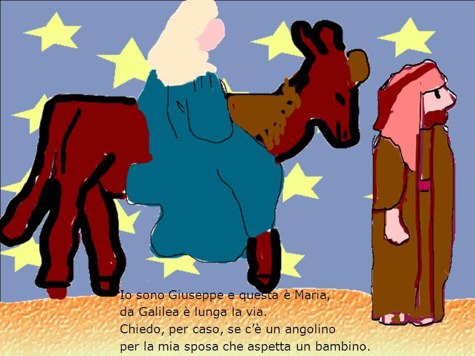 Io sono Giuseppe e questa è Maria, da Galilea è lunga la via. Chiedo, per caso, se cè un angolino per la mia sposa che aspetta un bambino.