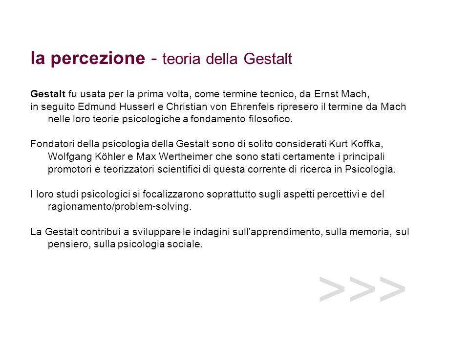 >>> la percezione - teoria della Gestalt Gestalt fu usata per la prima volta, come termine tecnico, da Ernst Mach, in seguito Edmund Husserl e Christi
