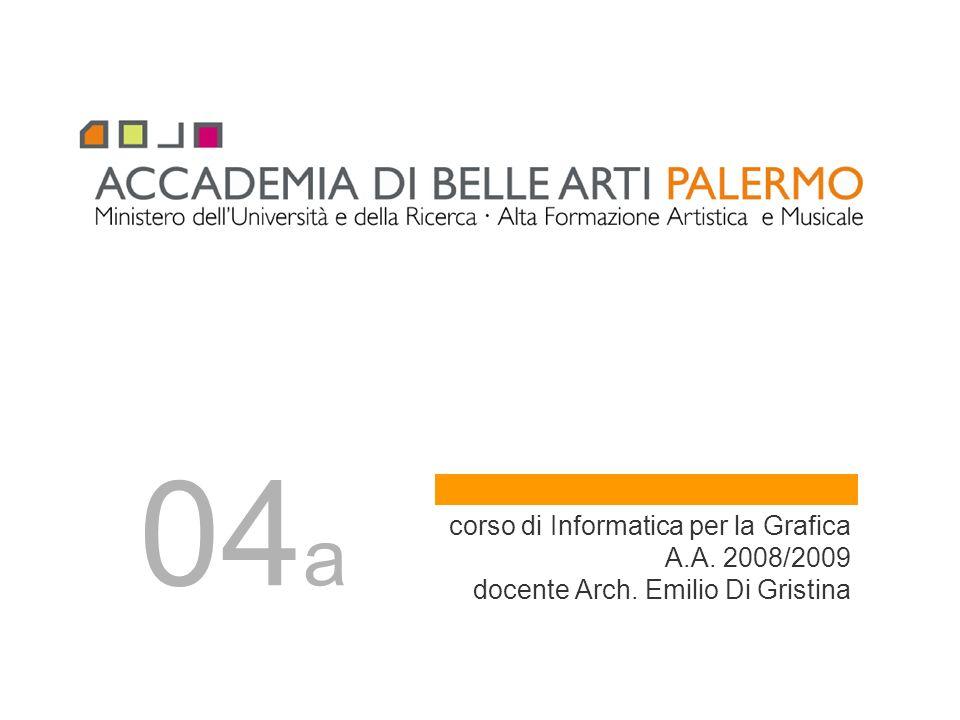 corso di Informatica per la Grafica A.A. 2008/2009 docente Arch. Emilio Di Gristina 04 a