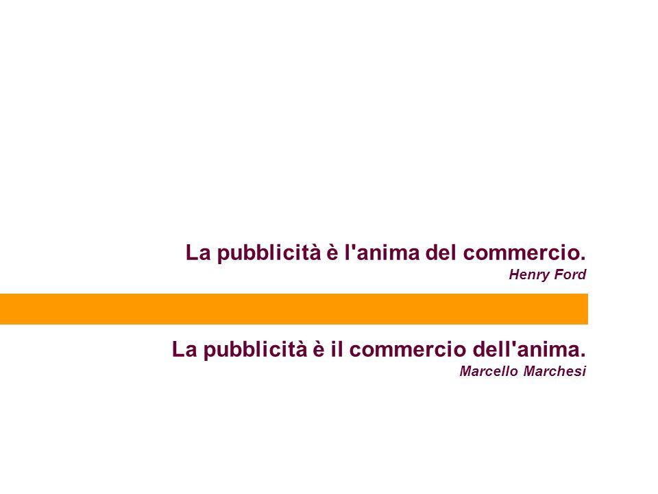 La pubblicità è l'anima del commercio. Henry Ford La pubblicità è il commercio dell'anima. Marcello Marchesi