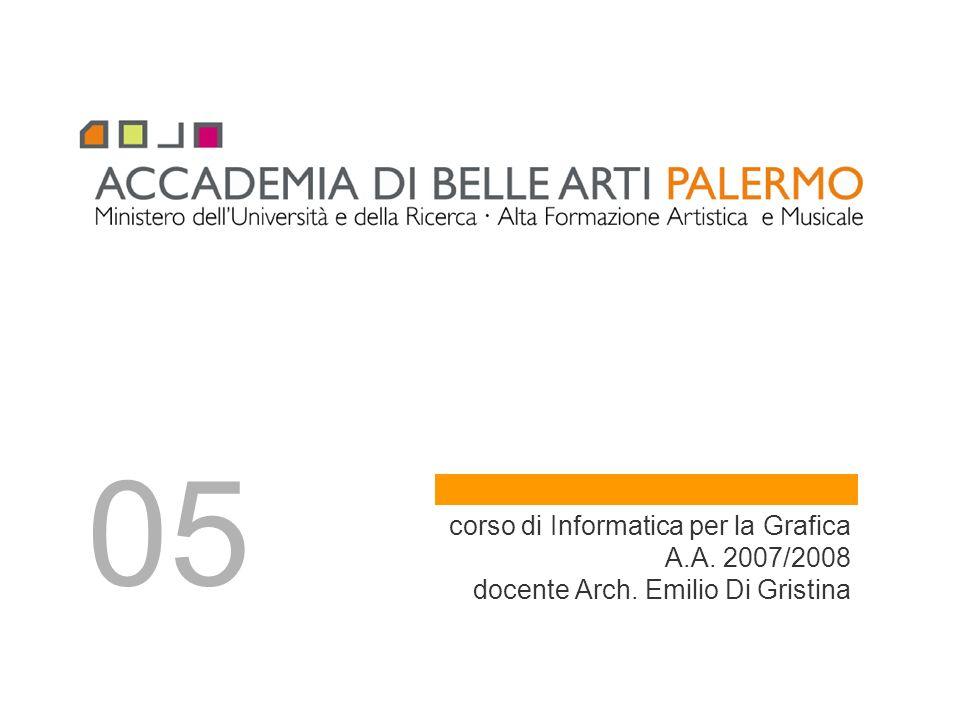corso di Informatica per la Grafica A.A. 2007/2008 docente Arch. Emilio Di Gristina 05