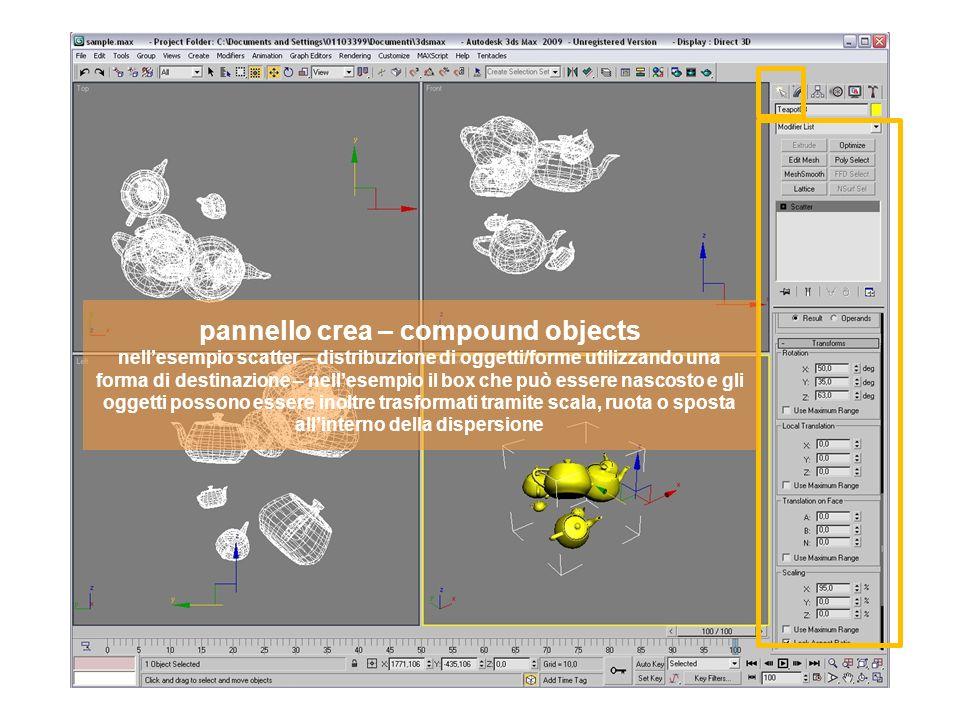 pannello crea – compound objects nellesempio scatter – distribuzione di oggetti/forme utilizzando una forma di destinazione – nellesempio il box che può essere nascosto e gli oggetti possono essere inoltre trasformati tramite scala, ruota o sposta allinterno della dispersione