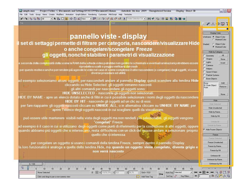pannello viste - display il set di settaggi permette di filtrare per categoria, nascondere/visualizzare Hide o anche congelare/scongelare Freeze gli oggetti, nonché stabilire i parametri di visualizzazione a seconda della complessità della scena la RAM della scheda video potrebbe non gestire le schermate e eventuali animazioni potrebbero essere riprodotte a scatti o peggio verificarsi dei crash per questo motivo e anche per rendere più agevole le viste nel caso di scene complesse è utile nascondere (o congelare) degli oggetti, vi sono diverse procedure ed utilità ad esempio selezioniamo alcuni oggetti, per nasconderli andare al pannello Display quindi scendere alla tendina Hide cliccando su Hide Selected: gli oggetti verranno nascosti gli altri comandi per nascondere gli oggetti sono: HIDE UNSELECTED - nasconde gli oggetti non selezionati.
