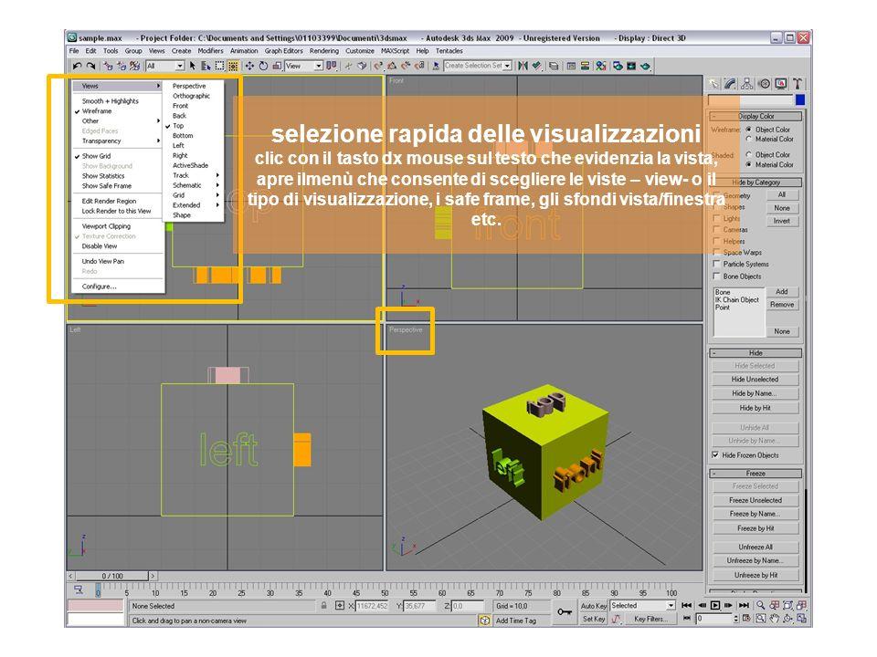 selezione rapida delle visualizzazioni clic con il tasto dx mouse sul testo che evidenzia la vista, apre ilmenù che consente di scegliere le viste – view- o il tipo di visualizzazione, i safe frame, gli sfondi vista/finestra etc.