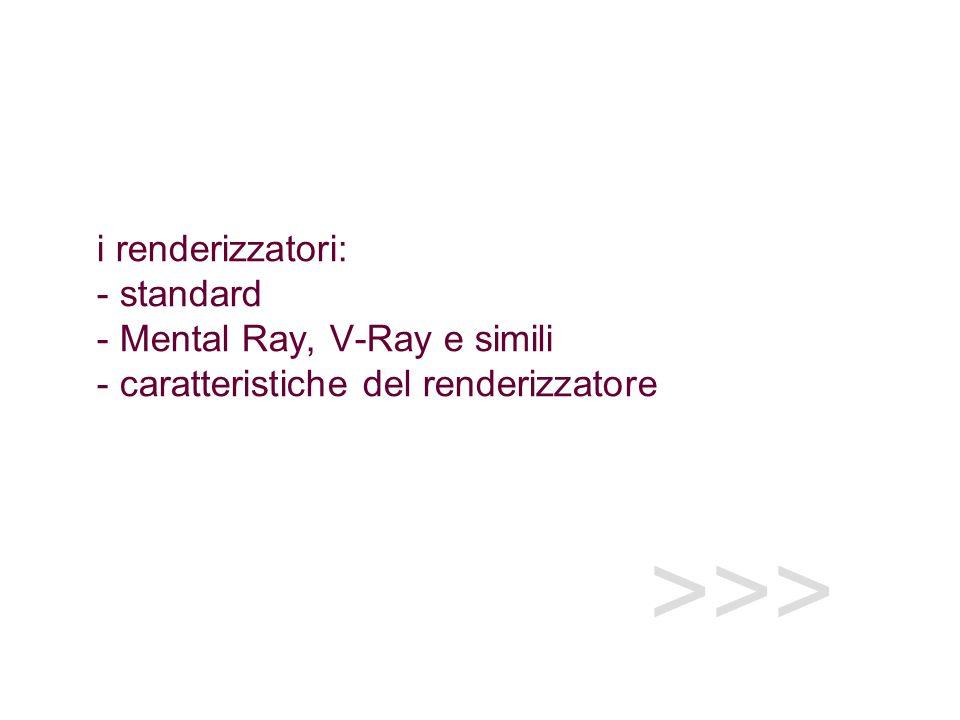 >>> i renderizzatori: - standard - Mental Ray, V-Ray e simili - caratteristiche del renderizzatore