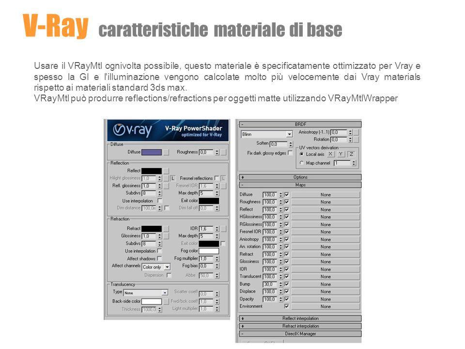 Usare il VRayMtl ognivolta possibile, questo materiale è specificatamente ottimizzato per Vray e spesso la GI e l'illuminazione vengono calcolate molt