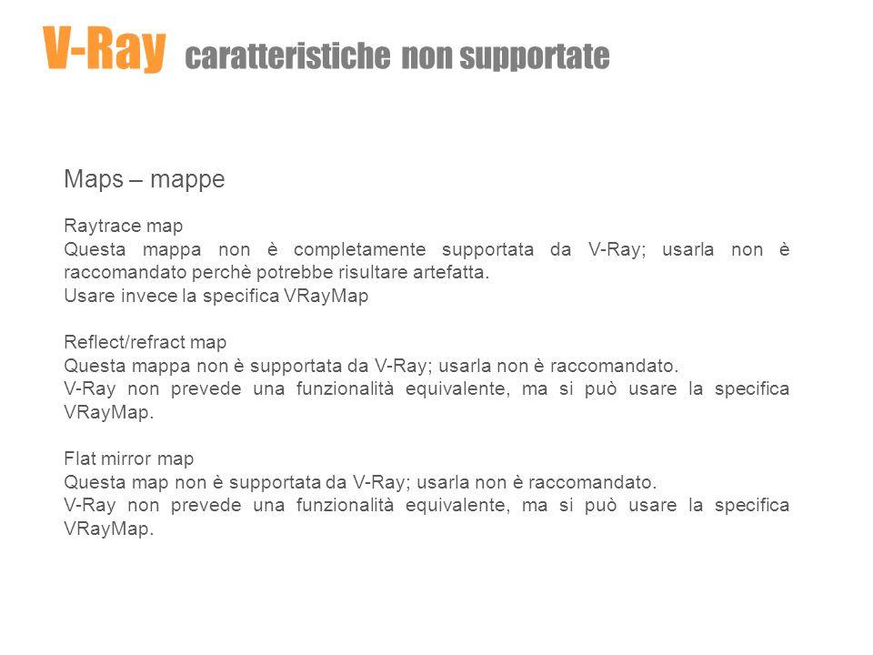 Maps – mappe Raytrace map Questa mappa non è completamente supportata da V-Ray; usarla non è raccomandato perchè potrebbe risultare artefatta. Usare i
