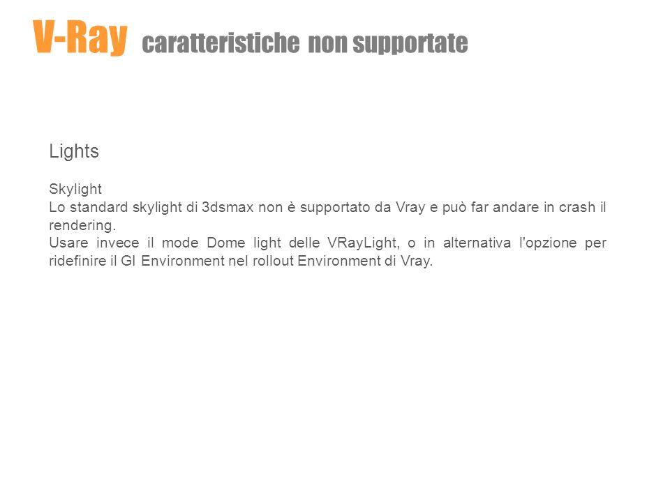 Lights Skylight Lo standard skylight di 3dsmax non è supportato da Vray e può far andare in crash il rendering. Usare invece il mode Dome light delle