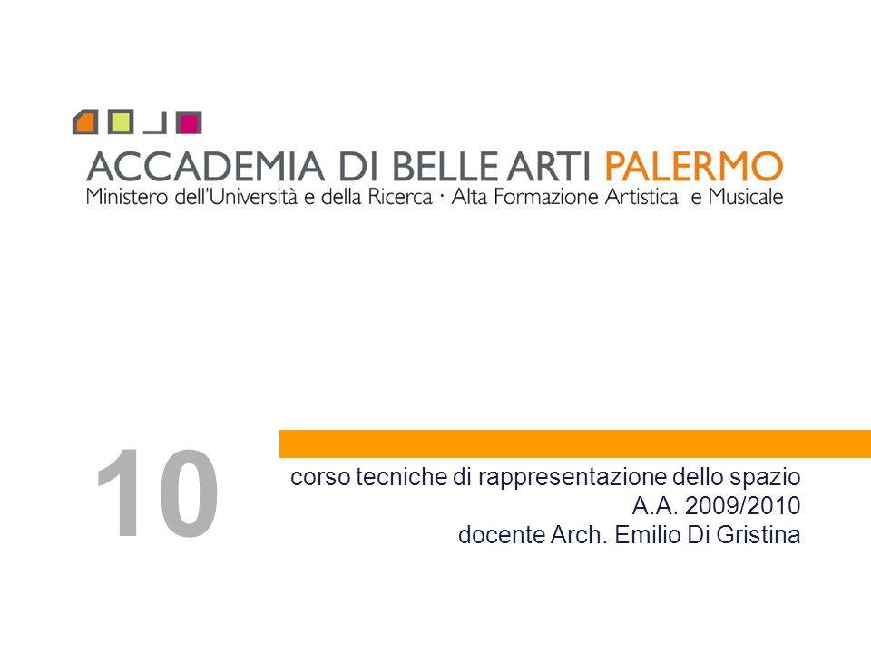 corso tecniche di rappresentazione dello spazio A.A. 2009/2010 docente Arch. Emilio Di Gristina 10