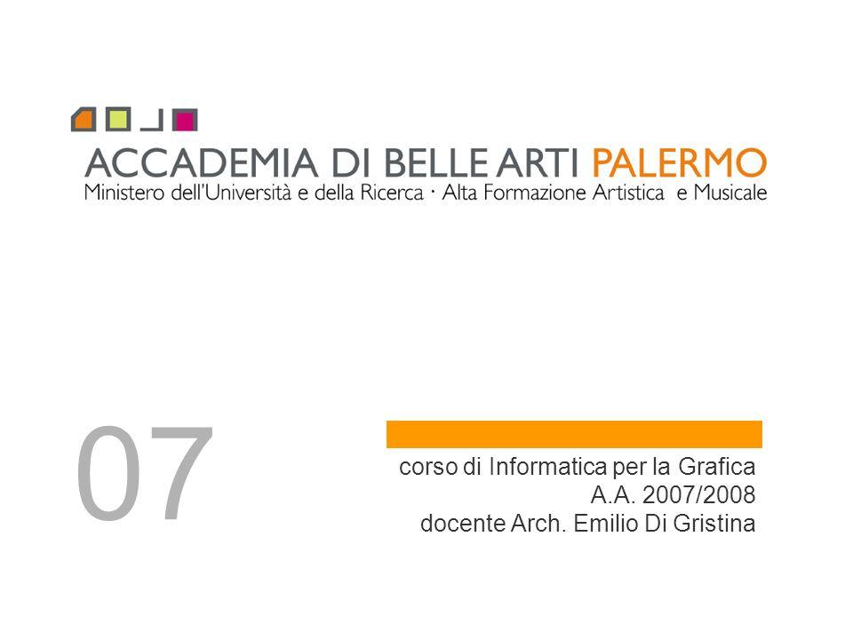 corso di Informatica per la Grafica A.A. 2007/2008 docente Arch. Emilio Di Gristina 07