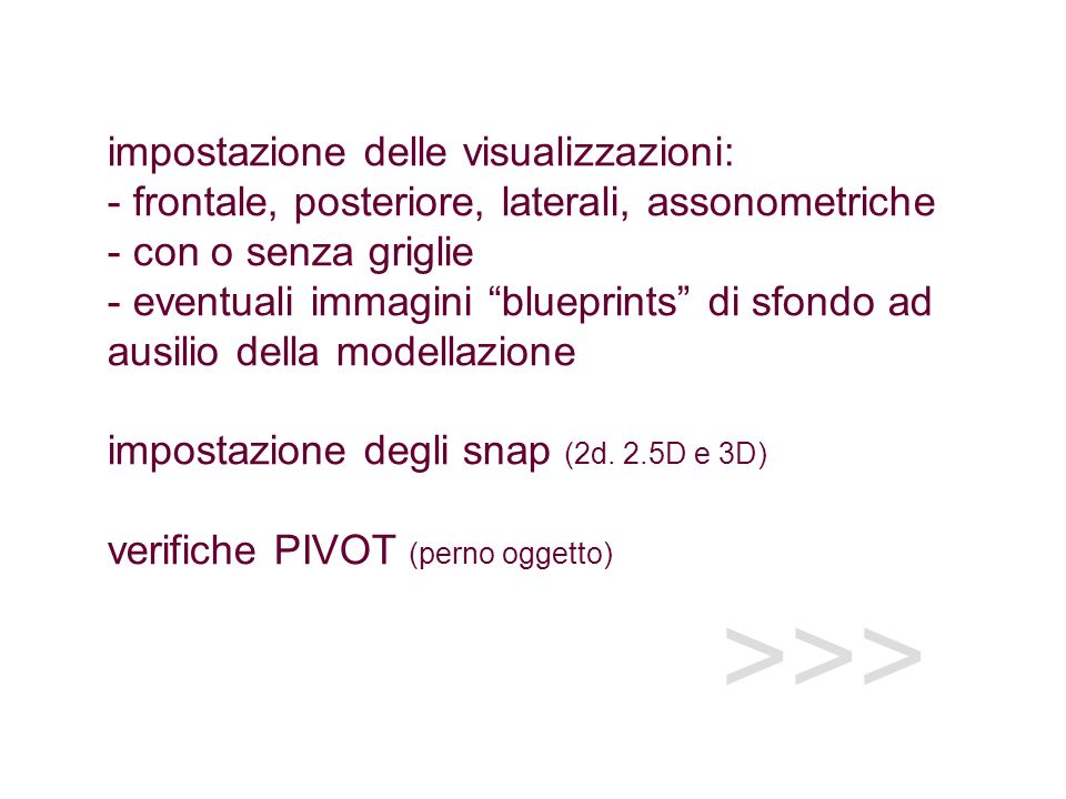 >>> impostazione delle visualizzazioni: - frontale, posteriore, laterali, assonometriche - con o senza griglie - eventuali immagini blueprints di sfondo ad ausilio della modellazione impostazione degli snap (2d.