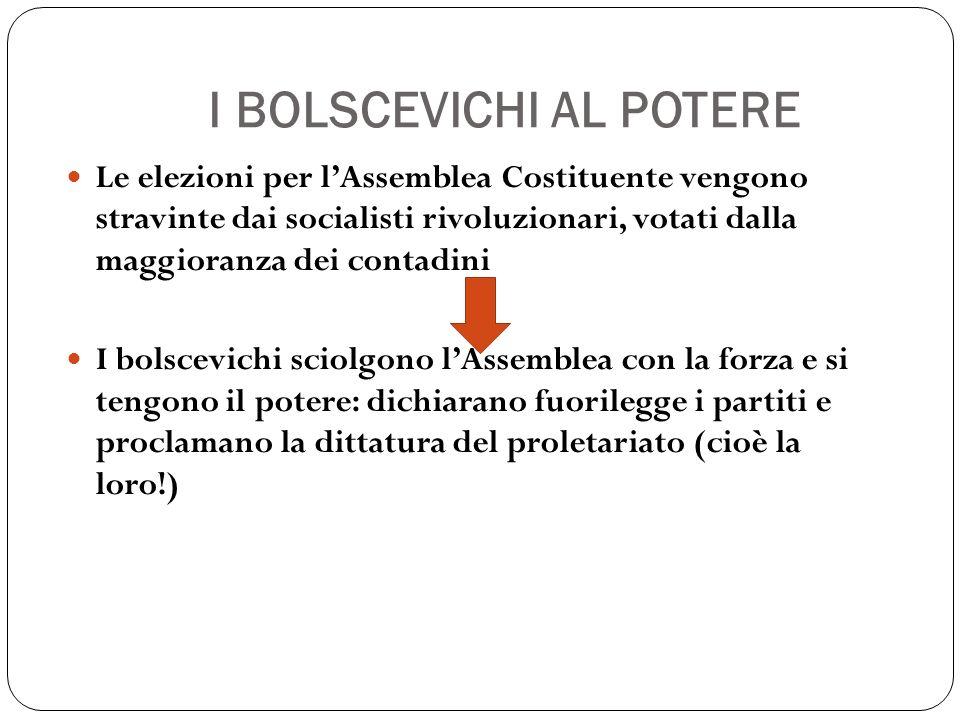 I BOLSCEVICHI AL POTERE Le elezioni per lAssemblea Costituente vengono stravinte dai socialisti rivoluzionari, votati dalla maggioranza dei contadini I bolscevichi sciolgono lAssemblea con la forza e si tengono il potere: dichiarano fuorilegge i partiti e proclamano la dittatura del proletariato (cioè la loro!)