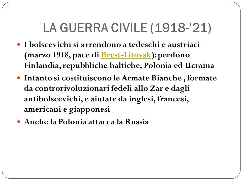 LA GUERRA CIVILE (1918-21) I bolscevichi si arrendono a tedeschi e austriaci (marzo 1918, pace di Brest-Litovsk): perdono Finlandia, repubbliche baltiche, Polonia ed UcrainaBrest-Litovsk Intanto si costituiscono le Armate Bianche, formate da controrivoluzionari fedeli allo Zar e dagli antibolscevichi, e aiutate da inglesi, francesi, americani e giapponesi Anche la Polonia attacca la Russia