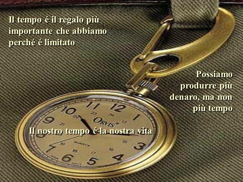 Il tempo é il regalo più importante che abbiamo perché é limitato Possiamo produrre più denaro, ma non più tempo Il nostro tempo é la nostra vita