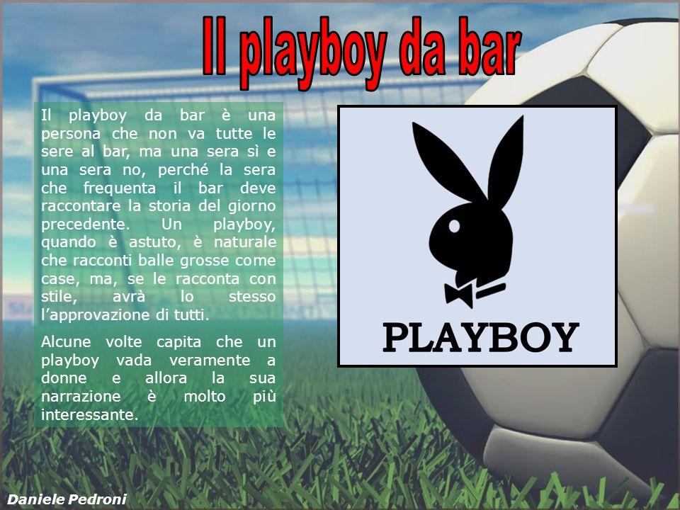Il playboy da bar è una persona che non va tutte le sere al bar, ma una sera sì e una sera no, perché la sera che frequenta il bar deve raccontare la storia del giorno precedente.