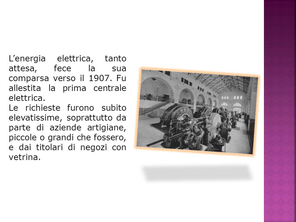 Lenergia elettrica, tanto attesa, fece la sua comparsa verso il 1907. Fu allestita la prima centrale elettrica. Le richieste furono subito elevatissim