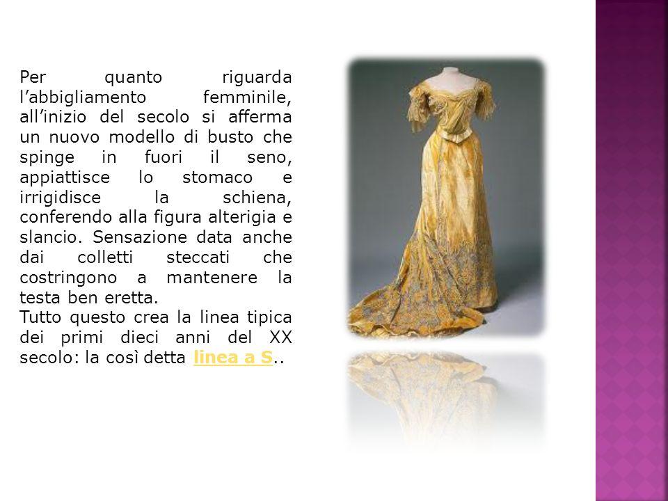 Per quanto riguarda labbigliamento femminile, allinizio del secolo si afferma un nuovo modello di busto che spinge in fuori il seno, appiattisce lo st