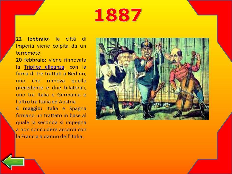 22 febbraio: la città di Imperia viene colpita da un terremoto 20 febbraio: viene rinnovata la Triplice alleanza, con la firma di tre trattati a Berlino, uno che rinnova quello precedente e due bilaterali, uno tra Italia e Germania e l altro tra Italia ed AustriaTriplice alleanza 4 maggio: Italia e Spagna firmano un trattato in base al quale la seconda si impegna a non concludere accordi con la Francia a danno dell Italia.