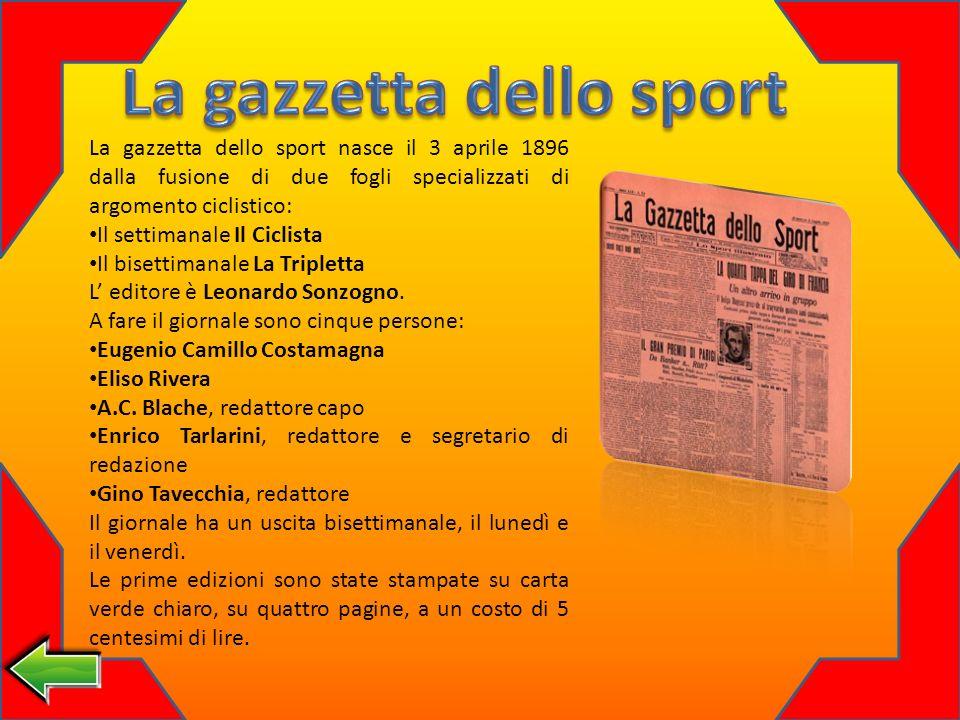 La gazzetta dello sport nasce il 3 aprile 1896 dalla fusione di due fogli specializzati di argomento ciclistico: Il settimanale Il Ciclista Il bisettimanale La Tripletta L editore è Leonardo Sonzogno.
