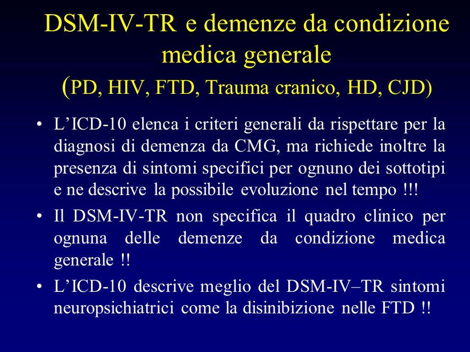 DSM-IV-TR e demenze da condizione medica generale ( PD, HIV, FTD, Trauma cranico, HD, CJD) LICD-10 elenca i criteri generali da rispettare per la diagnosi di demenza da CMG, ma richiede inoltre la presenza di sintomi specifici per ognuno dei sottotipi e ne descrive la possibile evoluzione nel tempo !!.