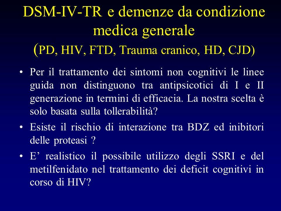 DSM-IV-TR e demenze da condizione medica generale ( PD, HIV, FTD, Trauma cranico, HD, CJD) Per il trattamento dei sintomi non cognitivi le linee guida non distinguono tra antipsicotici di I e II generazione in termini di efficacia.