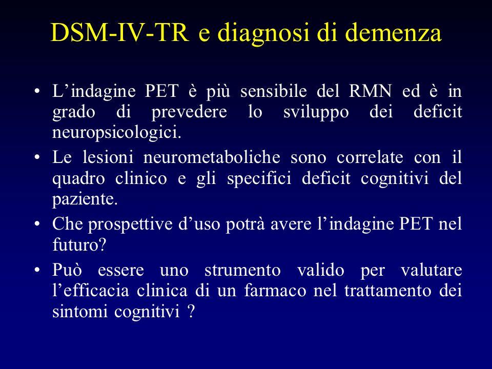 DSM-IV-TR e diagnosi di demenza Lindagine PET è più sensibile del RMN ed è in grado di prevedere lo sviluppo dei deficit neuropsicologici.