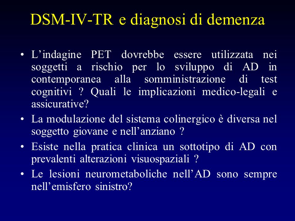 DSM-IV-TR e diagnosi di demenza Lindagine PET dovrebbe essere utilizzata nei soggetti a rischio per lo sviluppo di AD in contemporanea alla somministrazione di test cognitivi .