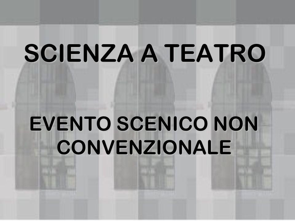 SCIENZA A TEATRO EVENTO SCENICO NON CONVENZIONALE
