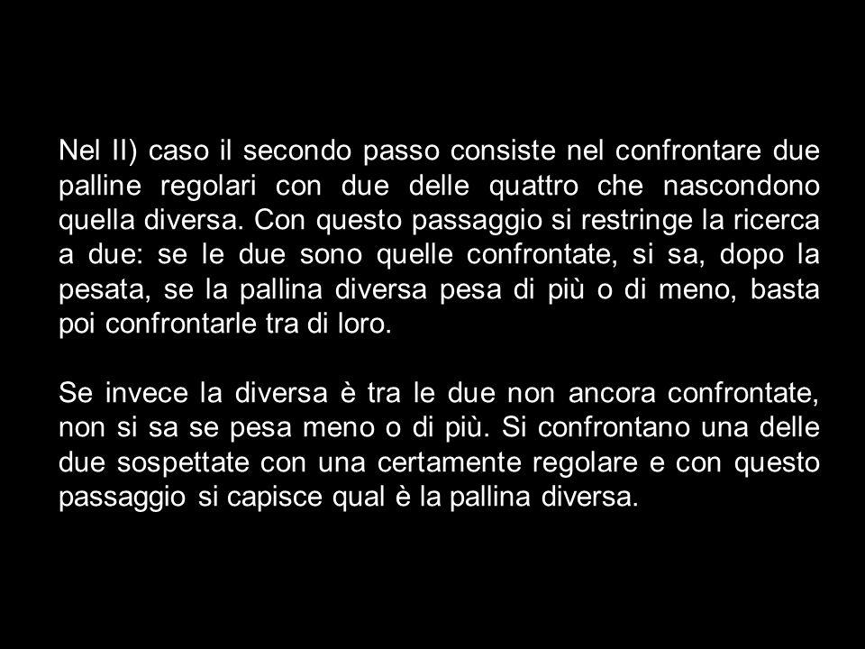 Nel II) caso il secondo passo consiste nel confrontare due palline regolari con due delle quattro che nascondono quella diversa. Con questo passaggio