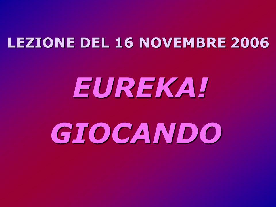 LEZIONE DEL 16 NOVEMBRE 2006 EUREKA! GIOCANDO