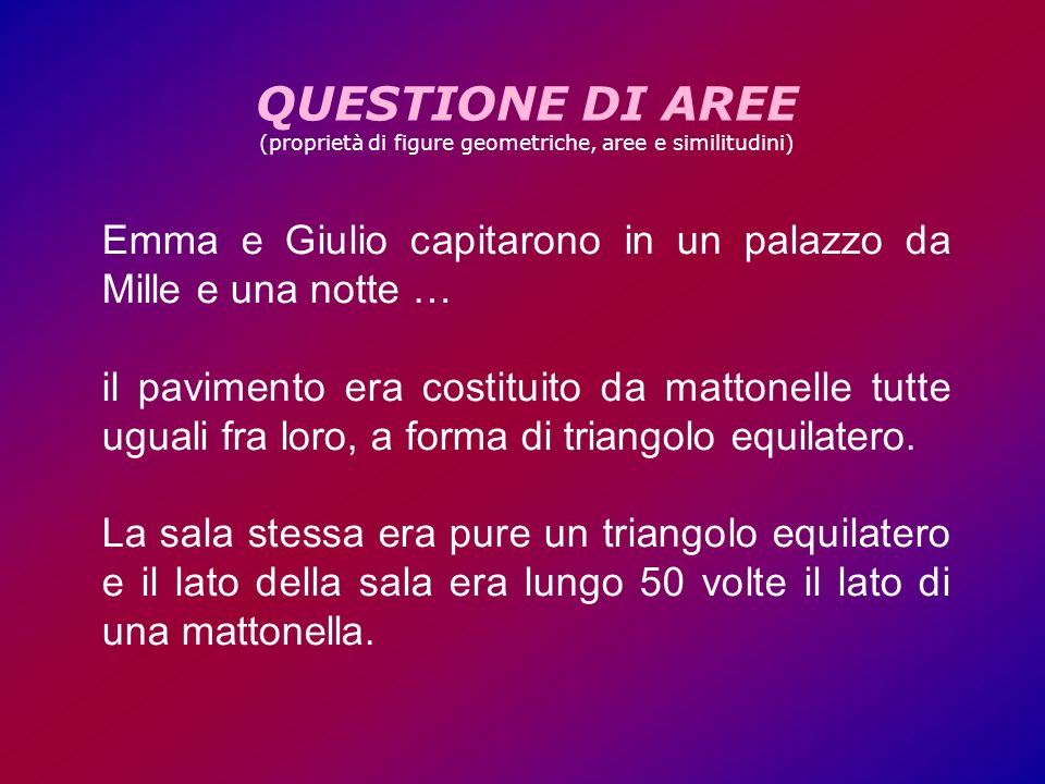 QUESTIONE DI AREE (proprietà di figure geometriche, aree e similitudini) Emma e Giulio capitarono in un palazzo da Mille e una notte … il pavimento era costituito da mattonelle tutte uguali fra loro, a forma di triangolo equilatero.