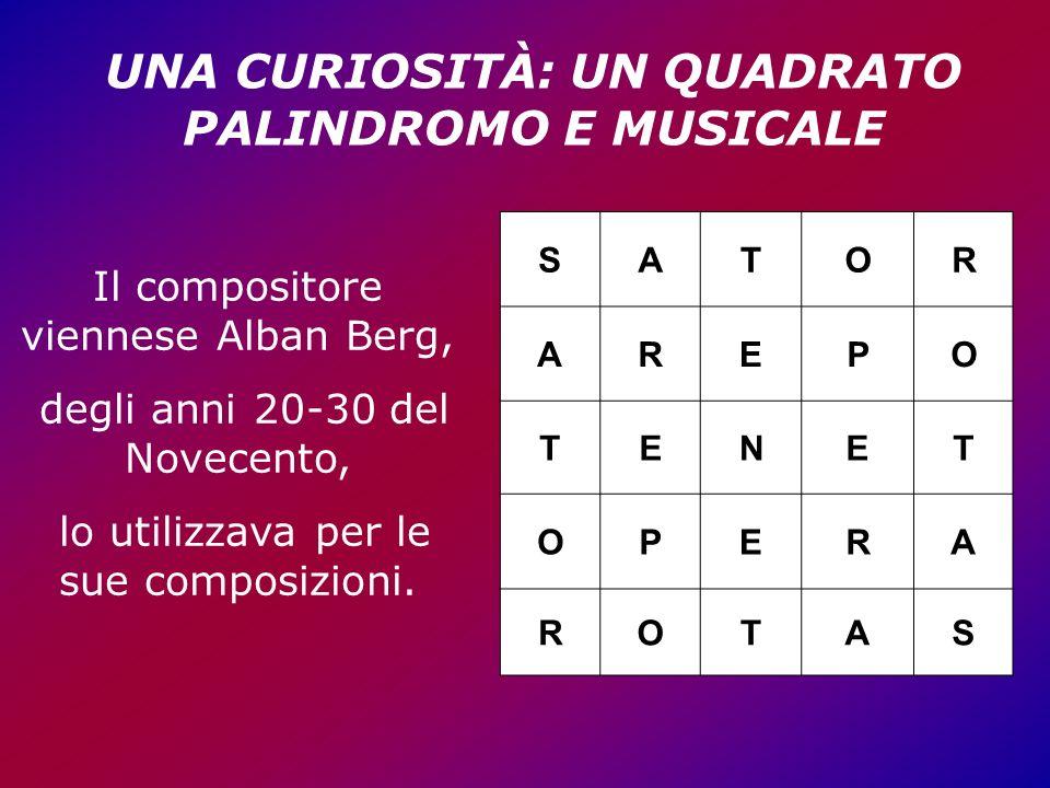 SATOR AREPO TENET OPERA ROTAS UNA CURIOSITÀ: UN QUADRATO PALINDROMO E MUSICALE Il compositore viennese Alban Berg, degli anni 20-30 del Novecento, lo utilizzava per le sue composizioni.