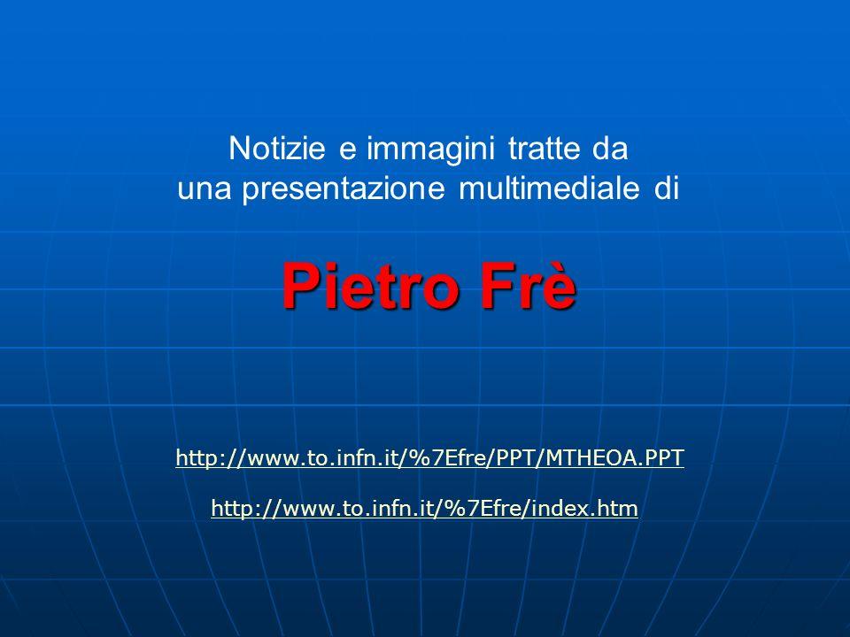 Pietro Frè Notizie e immagini tratte da una presentazione multimediale di Pietro Frè http://www.to.infn.it/%7Efre/PPT/MTHEOA.PPT http://www.to.infn.it/%7Efre/index.htm
