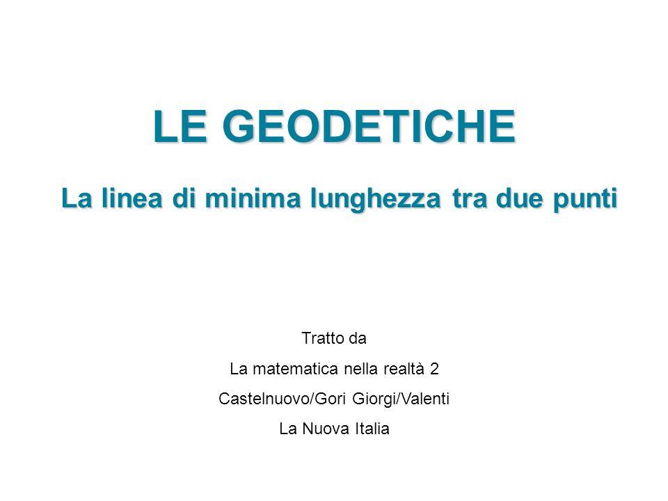 LE GEODETICHE La linea di minima lunghezza tra due punti Tratto da La matematica nella realtà 2 Castelnuovo/Gori Giorgi/Valenti La Nuova Italia