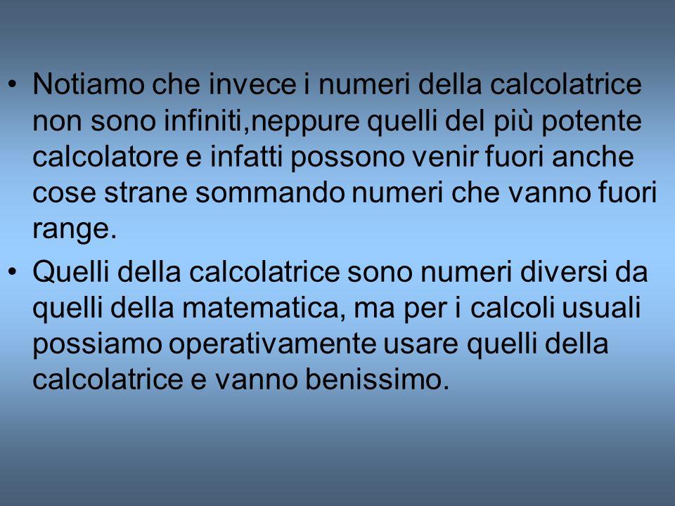 Notiamo che invece i numeri della calcolatrice non sono infiniti,neppure quelli del più potente calcolatore e infatti possono venir fuori anche cose s