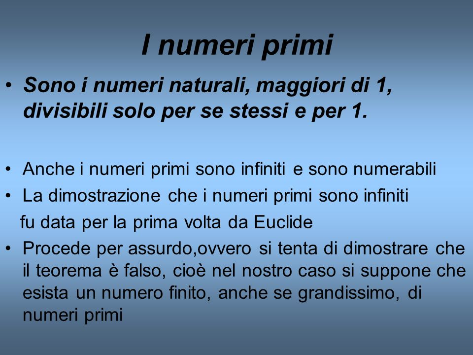 I numeri primi Sono i numeri naturali, maggiori di 1, divisibili solo per se stessi e per 1. Anche i numeri primi sono infiniti e sono numerabili La d