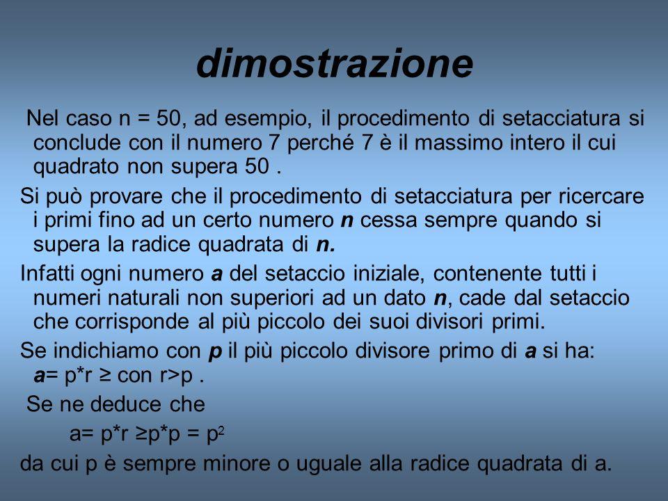 dimostrazione Nel caso n = 50, ad esempio, il procedimento di setacciatura si conclude con il numero 7 perché 7 è il massimo intero il cui quadrato no