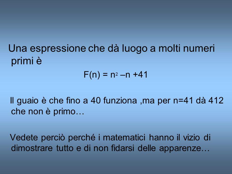 Una espressione che dà luogo a molti numeri primi è F(n) = n 2 –n +41 Il guaio è che fino a 40 funziona,ma per n=41 dà 412 che non è primo… Vedete per
