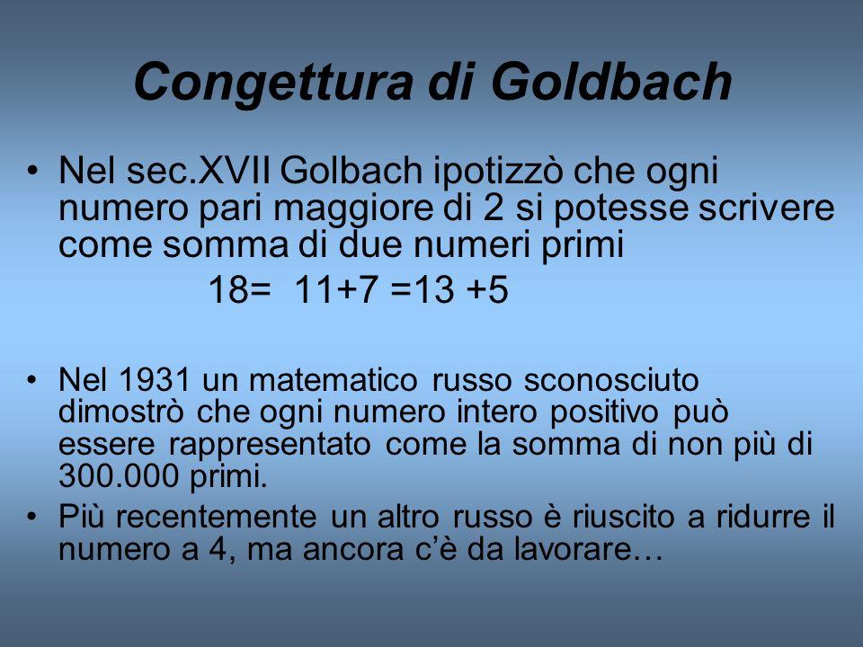 Congettura di Goldbach Nel sec.XVII Golbach ipotizzò che ogni numero pari maggiore di 2 si potesse scrivere come somma di due numeri primi 18= 11+7 =1