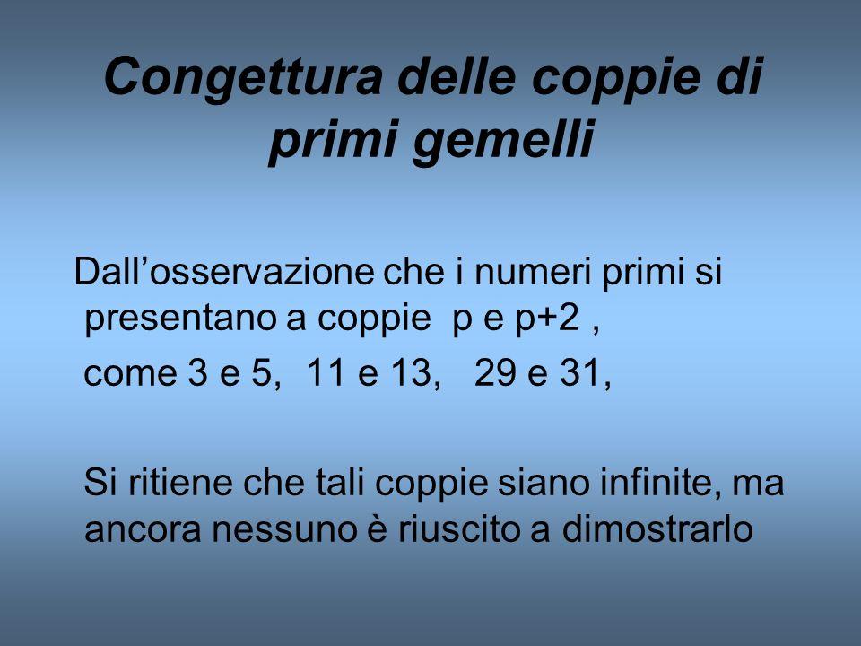 Congettura delle coppie di primi gemelli Dallosservazione che i numeri primi si presentano a coppie p e p+2, come 3 e 5, 11 e 13, 29 e 31, Si ritiene