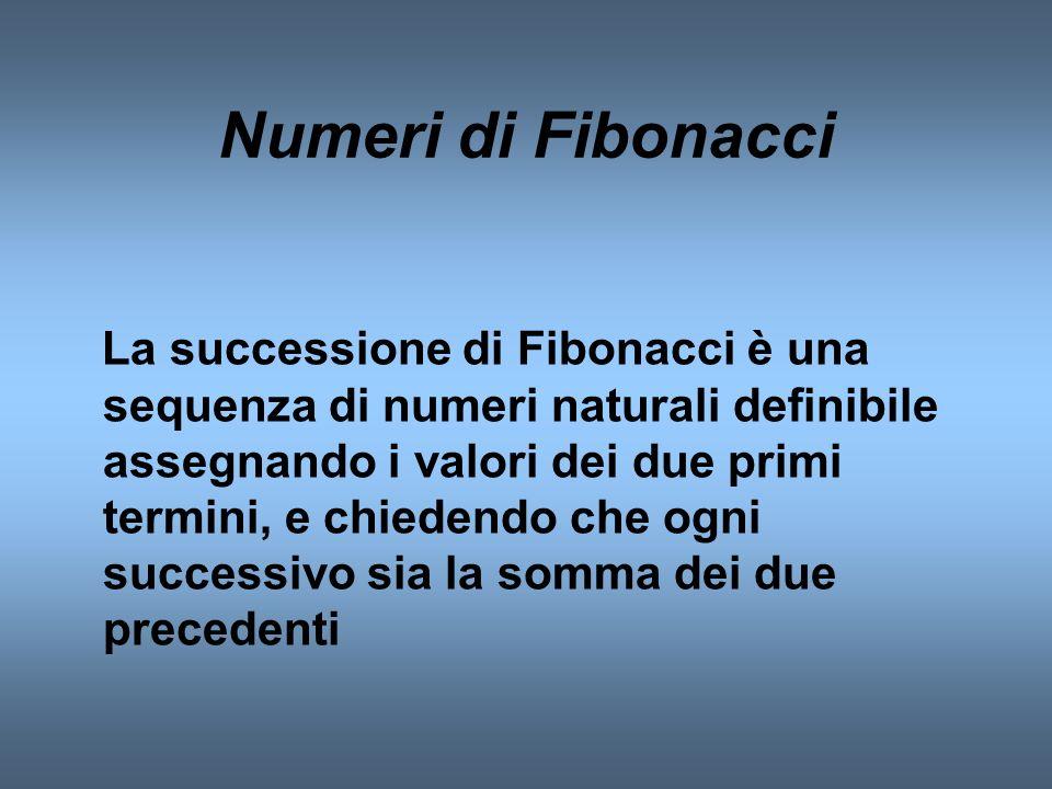 Numeri di Fibonacci La successione di Fibonacci è una sequenza di numeri naturali definibile assegnando i valori dei due primi termini, e chiedendo ch