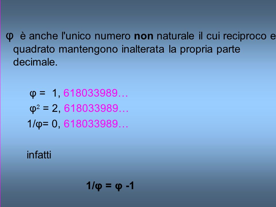 φ è anche l'unico numero non naturale il cui reciproco e quadrato mantengono inalterata la propria parte decimale. φ = 1, 618033989… φ 2 = 2, 61803398