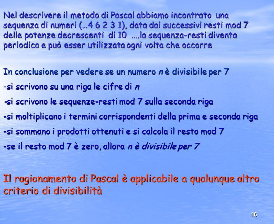 16 Il ragionamento di Pascal è applicabile a qualunque altro criterio di divisibilità Nel descrivere il metodo di Pascal abbiamo incontrato una sequen