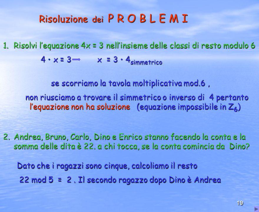 19 Risoluzione dei P R O B L E M I 1.Risolvi lequazione 4x = 3 nellinsieme delle classi di resto modulo 6 4 x = 3 x = 3 4 simmetrico 4 x = 3 x = 3 4 s
