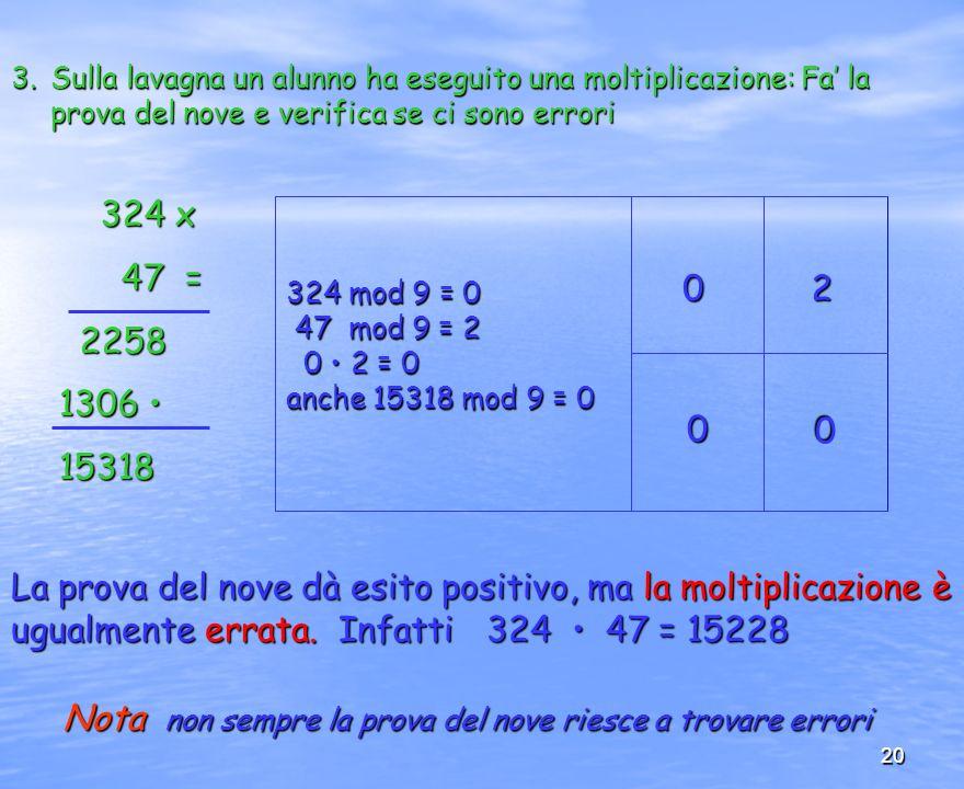 20 3.Sulla lavagna un alunno ha eseguito una moltiplicazione: Fa la prova del nove e verifica se ci sono errori 324 x 324 x 47 = 47 = 2258 2258 1306 1