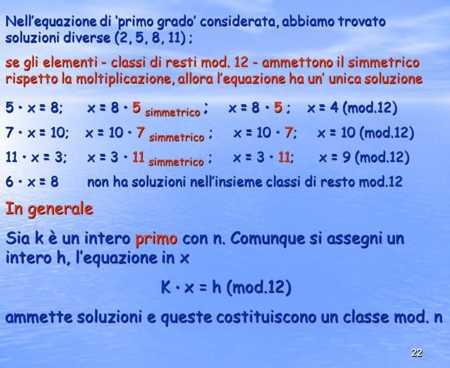 22 Nellequazione di primo grado considerata, abbiamo trovato soluzioni diverse (2, 5, 8, 11) ; se gli elementi - classi di resti mod. 12 - ammettono i
